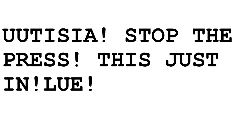Uutisia! Stop the press! This just In! Lue!